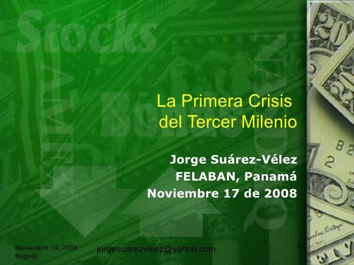 La Primera Crisis  del Tercer Milenio Jorge Su árez-Vélez FELABAN, Panamá Noviembre 17 de 2008 Noviembre 14, 2008 Bogotá [...