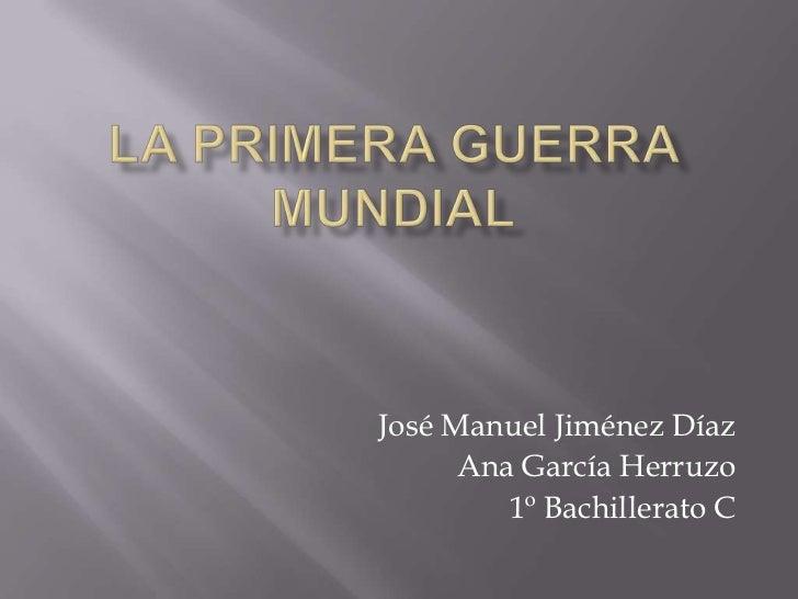 LA PRIMERA GUERRA MUNDIAL<br />José Manuel Jiménez Díaz<br />Ana García Herruzo<br />1º Bachillerato C<br />