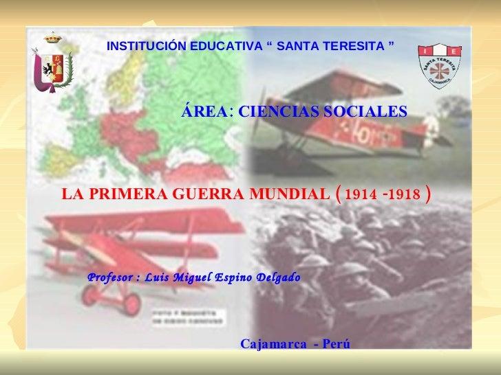 """INSTITUCIÓN EDUCATIVA """" SANTA TERESITA """" ÁREA: CIENCIAS SOCIALES LA PRIMERA GUERRA MUNDIAL ( 1914 -1918 ) Profesor : Luis ..."""