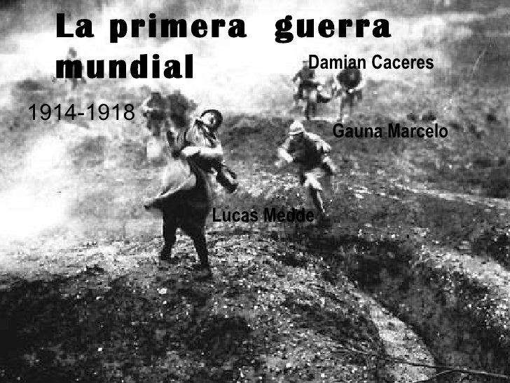 La primera  guerra mundial Gauna Marcelo 1914-1918 Lucas Medde Damian Caceres