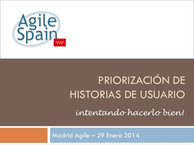 PRIORIZACIÓN DE HISTORIAS DE USUARIO intentando hacerlo bien! Madrid Agile – 29 Enero 2014