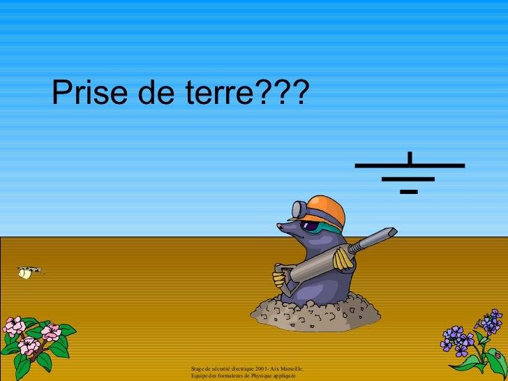 Prise de terre???         Stage de sécurité électrique 2001- Aix Marseille.         Equipe des formateurs de Physique appl...
