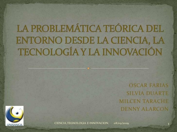 LA PROBLEMÁTICA TEÓRICA DEL ENTORNO DESDE LA CIENCIA, LA TECNOLOGÍA Y LA INNOVACIÓN<br />OSCAR FARIAS<br />SILVIA DUARTE<b...