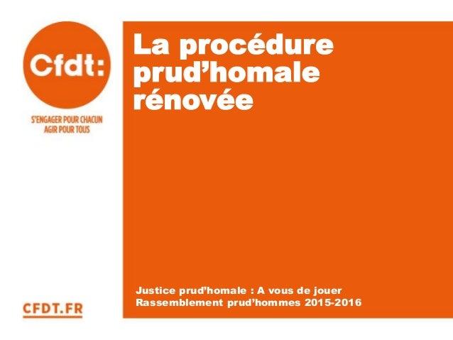 La procédure prud'homale rénovée Justice prud'homale : A vous de jouer Rassemblement prud'hommes 2015-2016