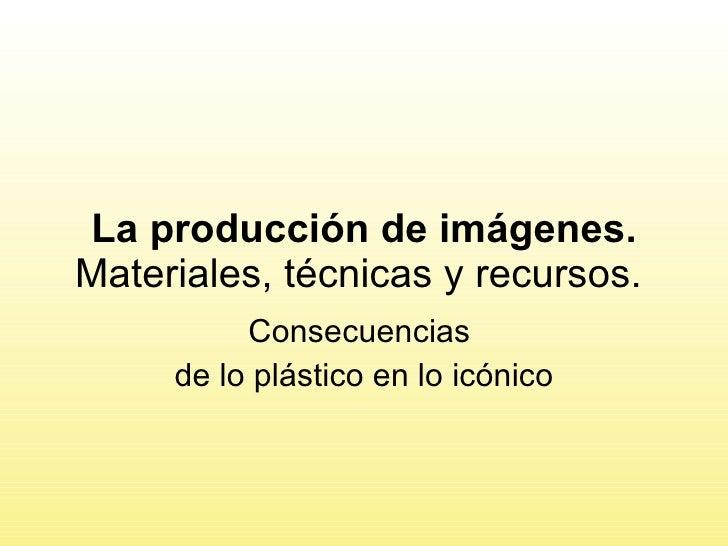 La producción de imágenes.  Materiales, técnicas y recursos.  Consecuencias  de lo plástico en lo icónico