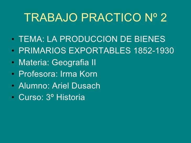 TRABAJO PRACTICO Nº 2 <ul><li>TEMA: LA PRODUCCION DE BIENES  </li></ul><ul><li>PRIMARIOS EXPORTABLES 1852-1930 </li></ul><...