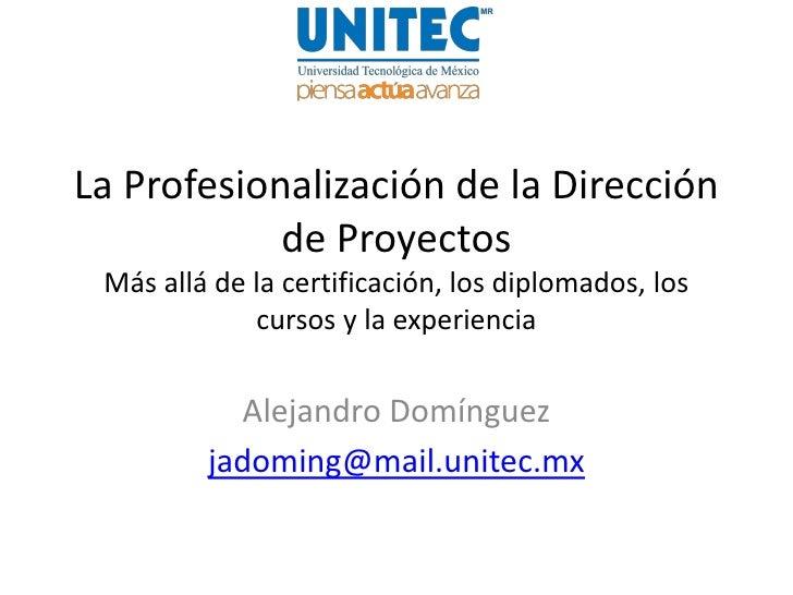 La Profesionalización de la Dirección            de Proyectos Más allá de la certificación, los diplomados, los           ...