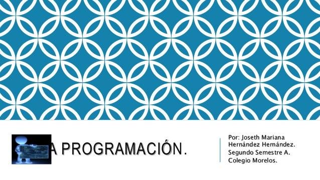 LA PROGRAMACIÓN. Por: Joseth Mariana Hernández Hernández. Segundo Semestre A. Colegio Morelos.