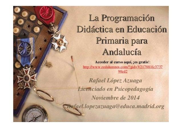 La Programación  Didáctica en Educación  Primaria para  Andalucía  Acceder al curso aquí, ¡es gratis!:  http://www.redalum...
