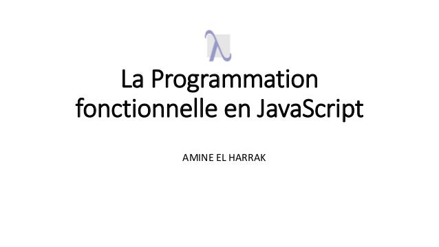 La Programmation fonctionnelle en JavaScript AMINE EL HARRAK