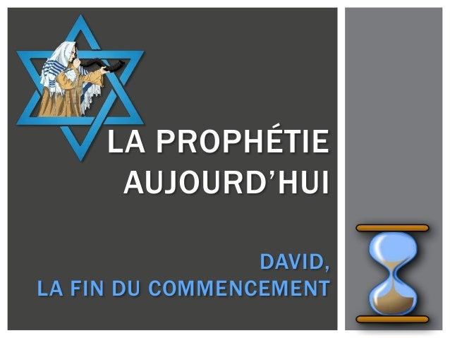 LA PROPHÉTIE AUJOURD'HUI DAVID, LA FIN DU COMMENCEMENT