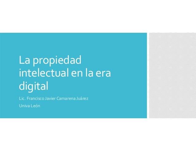 Lapropiedad intelectualenlaera digital Lic.FranciscoJavierCamarenaJuárez UnivaLeón