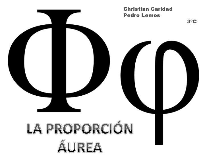 Christian Caridad<br />Pedro Lemos<br />                                     3ºC<br />LA PROPORCIÓN<br />ÁUREA<br />
