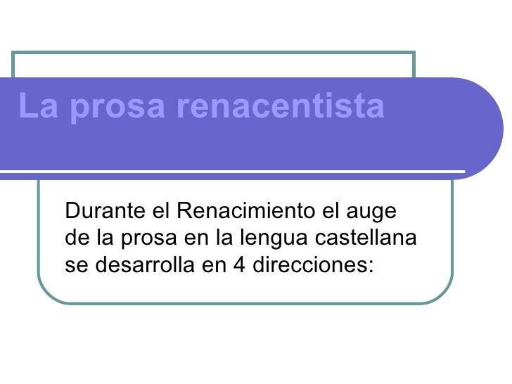 La prosa renacentista  Durante el Renacimiento el auge  de la prosa en la lengua castellana  se desarrolla en 4 direcciones: