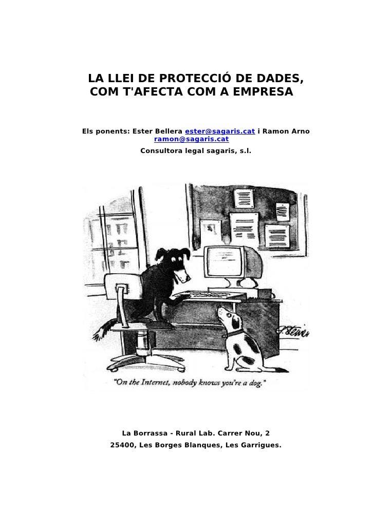 LA LLEI DE PROTECCIÓ DE DADES,  COM T'AFECTA COM A EMPRESA   Els ponents: Ester Bellera ester@sagaris.cat i Ramon Arno    ...