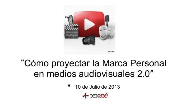 Cómo proyectar la Marca Personal en medios audiovisuales 2.0″   • 10 de Julio de 2013 Youtube
