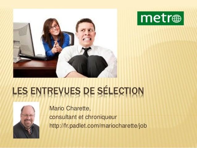 LES ENTREVUES DE SÉLECTION Mario Charette, consultant et chroniqueur http://fr.padlet.com/mariocharette/job
