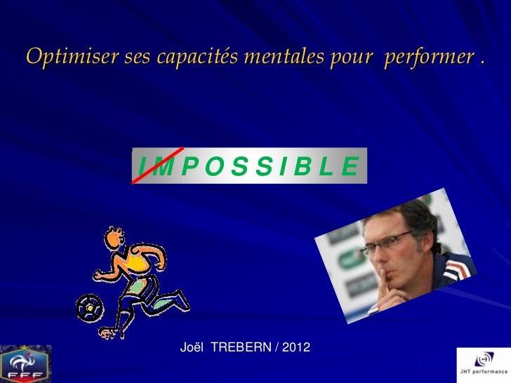 Optimiser ses capacités mentales pour performer .           IMPOSSIBLE                Joël TREBERN / 2012