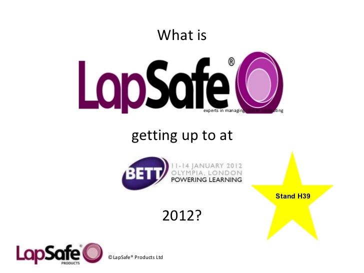 experts in managing mobile computing  ©LapSafe® Products Ltd What is getting up to at 2012? Stand H39