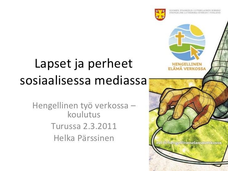 Lapset ja perheet sosiaalisessa mediassa Hengellinen työ verkossa –koulutus Turussa 2.3.2011 Helka Pärssinen