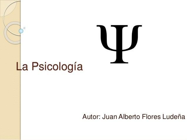 La Psicología  Autor: Juan Alberto Flores Ludeña