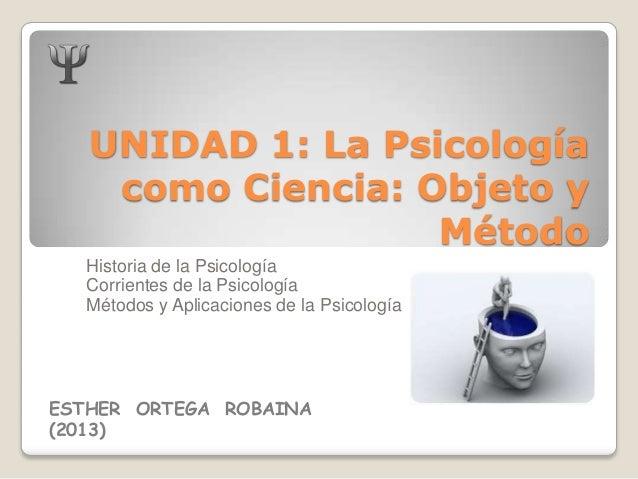 UNIDAD 1: La Psicología como Ciencia: Objeto y Método Historia de la Psicología Corrientes de la Psicología Métodos y Apli...