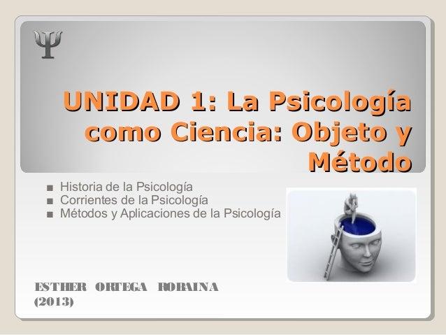 UNIDAD 1: La PsicologíaUNIDAD 1: La Psicología como Ciencia: Objeto ycomo Ciencia: Objeto y MétodoMétodo ■ Historia de la ...