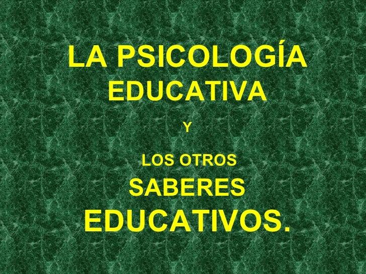 LA PSICOLOGÍA  EDUCATIVA Y   LOS OTROS  SABERES  EDUCATIVOS.