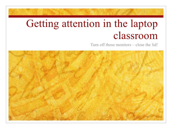 Getting attention in the laptop classroom Turn off those monitors – close the lid!