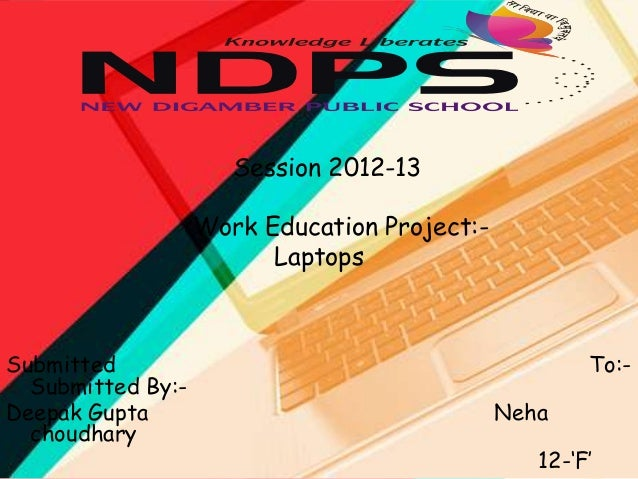 Session 2012-13 Work Education Project:Laptops  Submitted Submitted By:Deepak Gupta choudhary  To:Neha 12-'F'