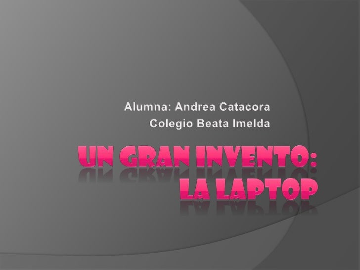 Un gran invento:la laptop<br />Alumna: Andrea Catacora<br />Colegio Beata Imelda<br />