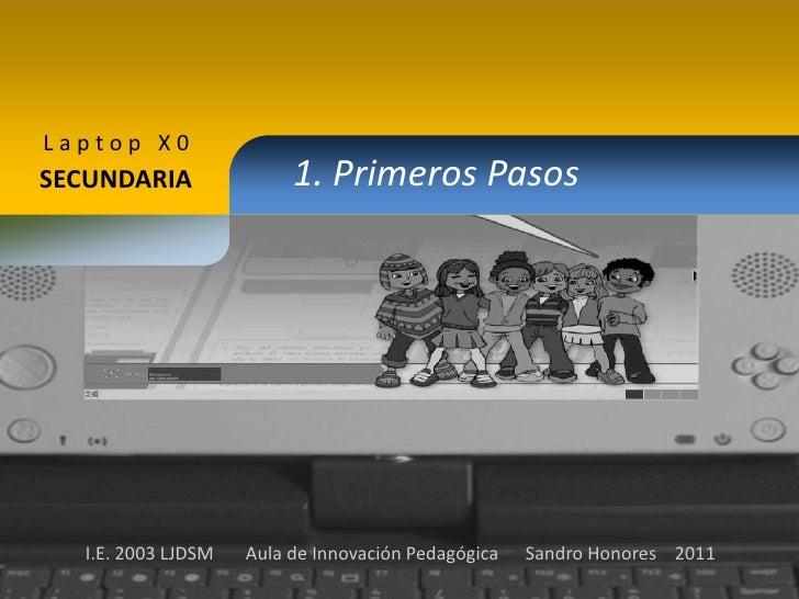 Laptop X0<br />1. Primeros Pasos<br />SECUNDARIA<br />I.E. 2003 LJDSM       Aula de Innovación Pedagógica      Sandro Hono...