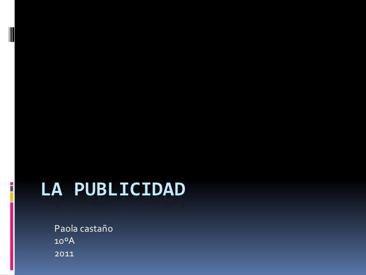 LA PUBLICIDAD<br />Paola castaño<br />10ºA<br />2011<br />