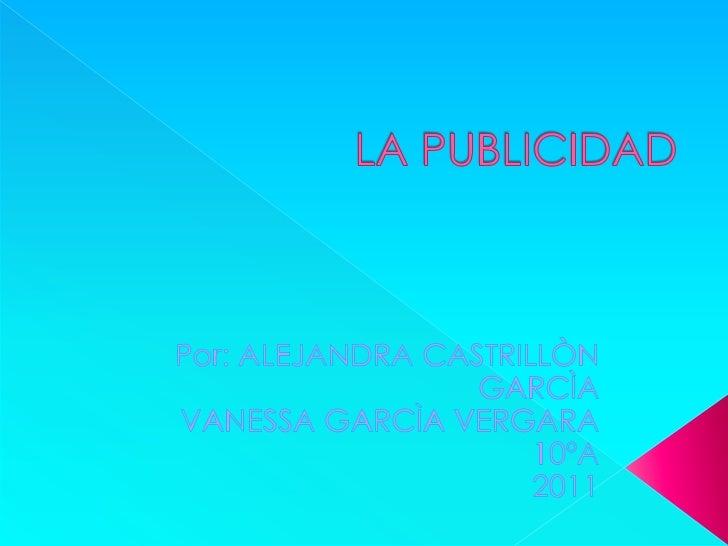 LA PUBLICIDAD<br />Por: ALEJANDRA CASTRILLÒN GARCÌA<br />VANESSA GARCÌA VERGARA<br />10ºA<br />2011<br />