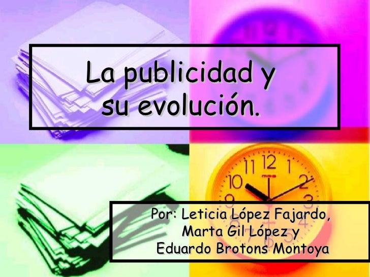 La publicidad y  su evolución.   Por: Leticia López Fajardo, Marta Gil López y Eduardo Brotons Montoya