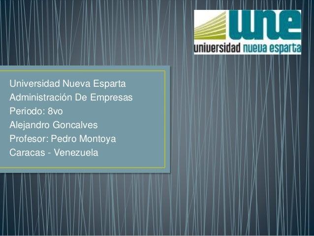 Universidad Nueva Esparta  Administración De Empresas  Periodo: 8vo  Alejandro Goncalves  Profesor: Pedro Montoya  Caracas...
