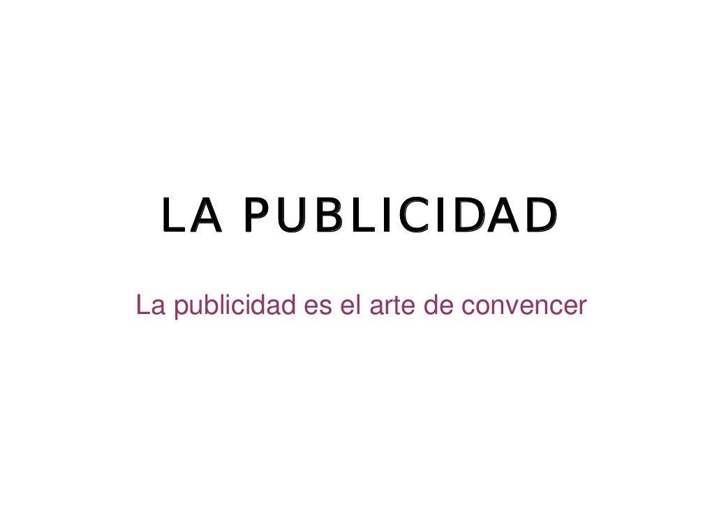 LA PUBLICIDAD La publicidad es el arte de convencer