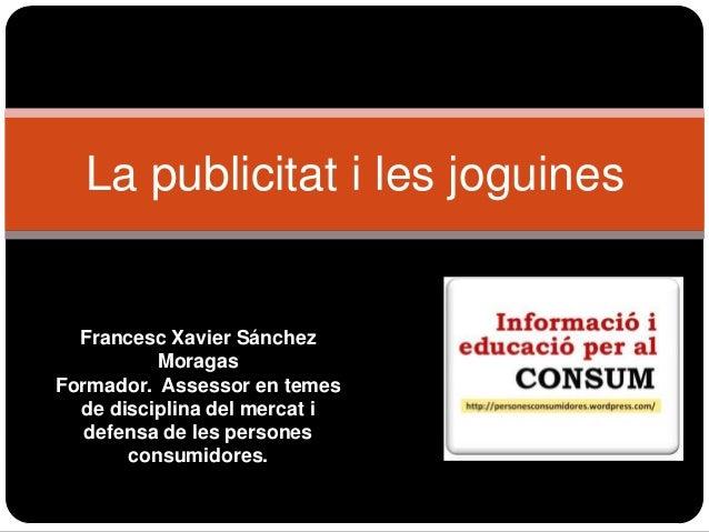 La publicitat i les joguines  Francesc Xavier Sánchez Moragas Formador. Assessor en temes de disciplina del mercat i defen...