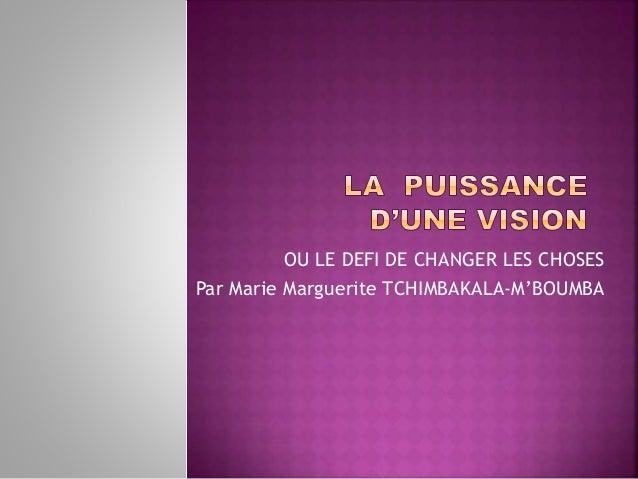 OU LE DEFI DE CHANGER LES CHOSES Par Marie Marguerite TCHIMBAKALA-M'BOUMBA