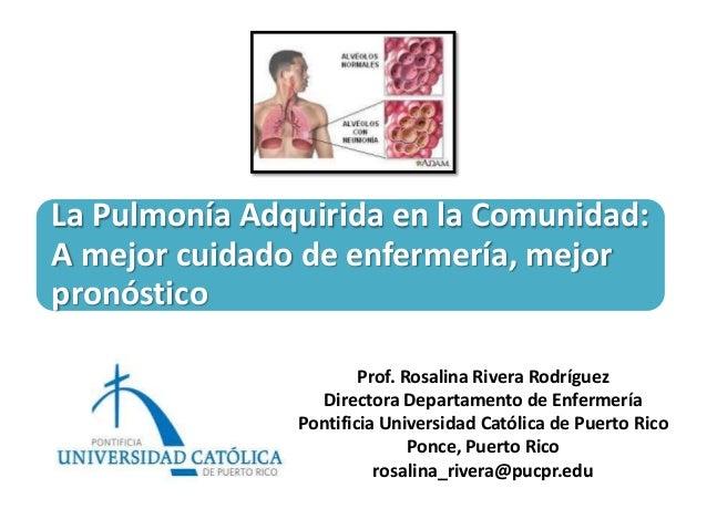 La Pulmonía Adquirida en la Comunidad:A mejor cuidado de enfermería, mejorpronóstico                       Prof. Rosalina ...