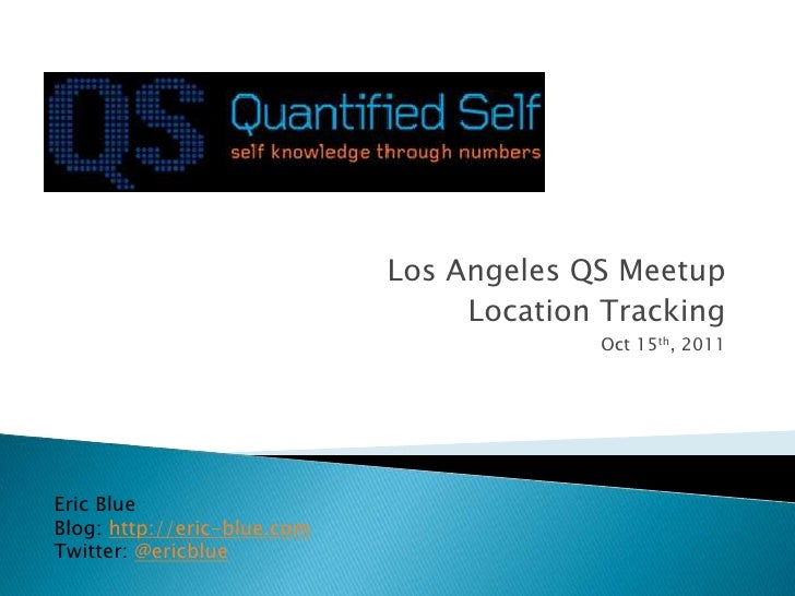 Los Angeles QS Meetup<br />Location Tracking<br />Oct 15th, 2011<br />Eric Blue<br />Blog: http://eric-blue.com<br />Twitt...