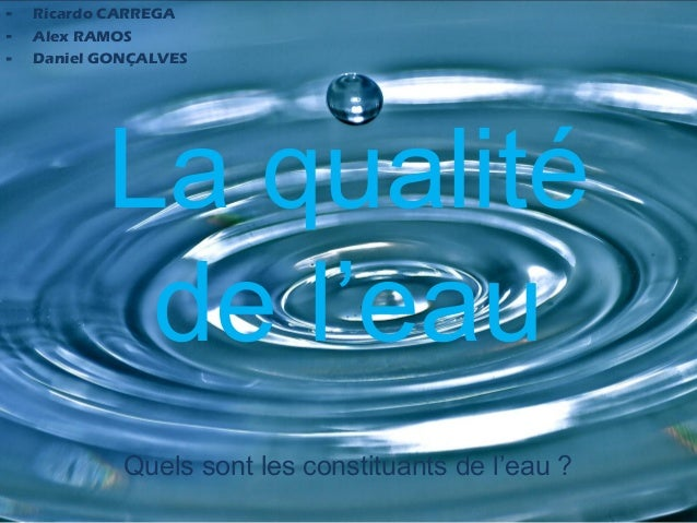 -   Ricardo CARREGA-   Alex RAMOS-   Daniel GONÇALVES           La qualité            de l'eau             Quels sont les ...