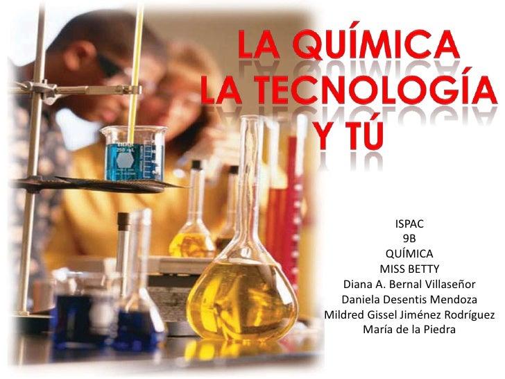 La química<br />La tecnología<br />Y tú<br />ISPAC<br />9B<br />QUÍMICA<br />MISS BETTY<br />Diana A. Bernal Villaseñor<br...