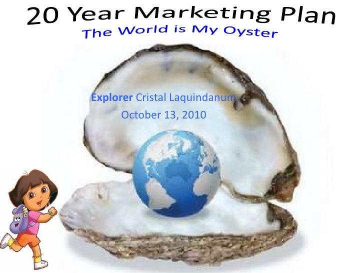 20 Year Marketing PlanThe World is My Oyster<br />Explorer Cristal Laquindanum<br />October 13, 2010<br />