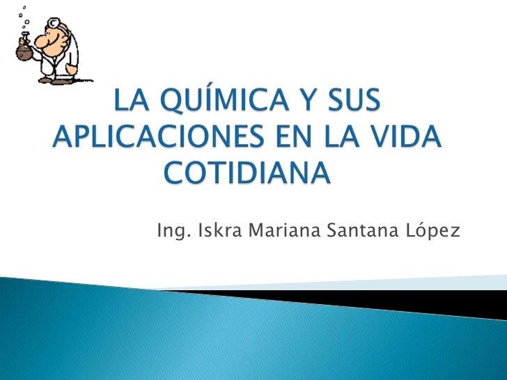 LA QUÍMICA Y SUS APLICACIONES EN LA VIDA COTIDIANA<br />Ing. Iskra Mariana Santana López<br />