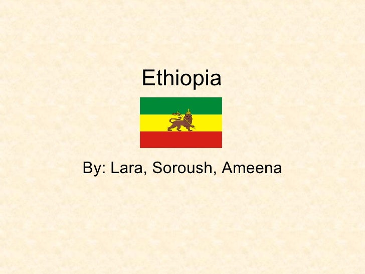Ethiopia By: Lara, Soroush, Ameena