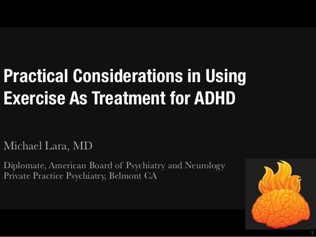 Practical Considerations in UsingExercise As Treatment for ADHDMichael Lara, MDDiplomate, American Board of Psychiatry and...