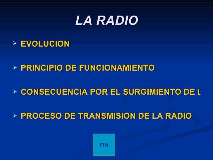 LA RADIO <ul><li>EVOLUCION   </li></ul><ul><li>PRINCIPIO DE FUNCIONAMIENTO </li></ul><ul><li>CONSECUENCIA POR EL SURGIMIEN...