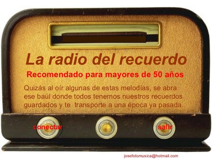 salir La radio del recuerdo conectar [email_address] Quizás al oír algunas de estas melodías, se abra ese baúl donde todos...
