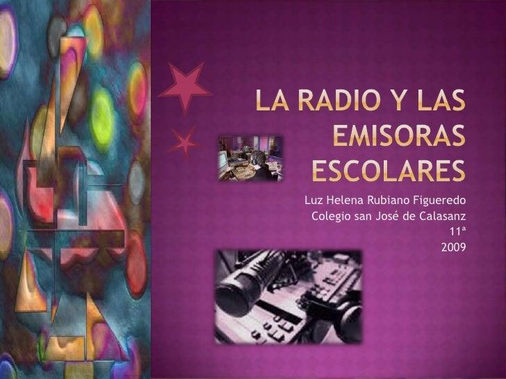 La radio y las emisoras escolares <br />Luz Helena Rubiano Figueredo<br />Colegio san José de Calasanz <br />11ª <br />200...